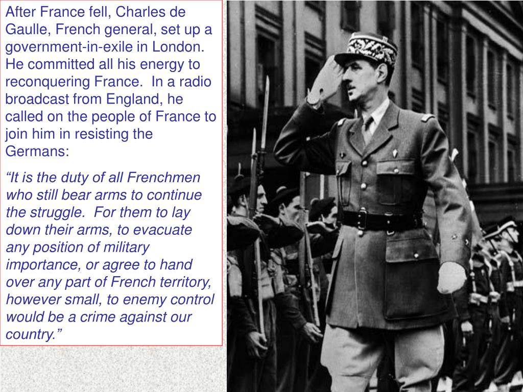 After France fell, Charles de Gaulle, French general, set up a government-in-exile in London.  He committed all his energy to reconquering France.  In a radio broadcast from England, he called on the people of France to join him in resisting the Germans: