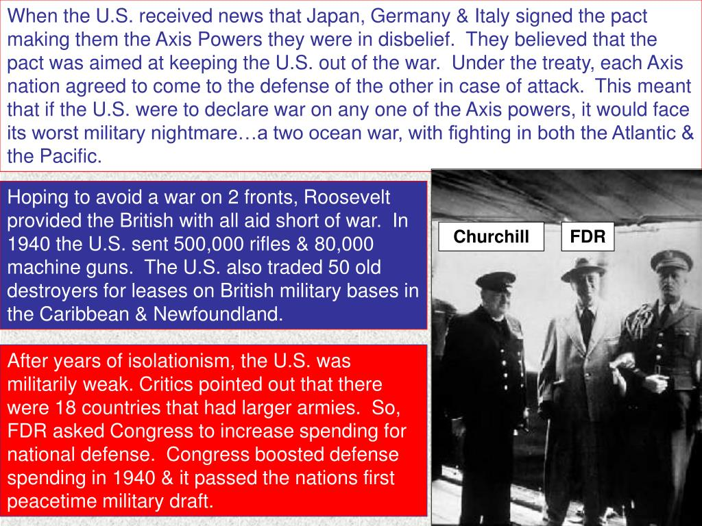 When the U.S. received news that Japan, Germany & Italy signed the pact making them the Axis Powers they were in disbelief.  They believed that the pact was aimed at keeping the U.S. out of the war.  Under the treaty, each Axis nation agreed to come to the defense of the other in case of attack.  This meant that if the U.S. were to declare war on any one of the Axis powers, it would face its worst military nightmare…a two ocean war, with fighting in both the Atlantic & the Pacific.