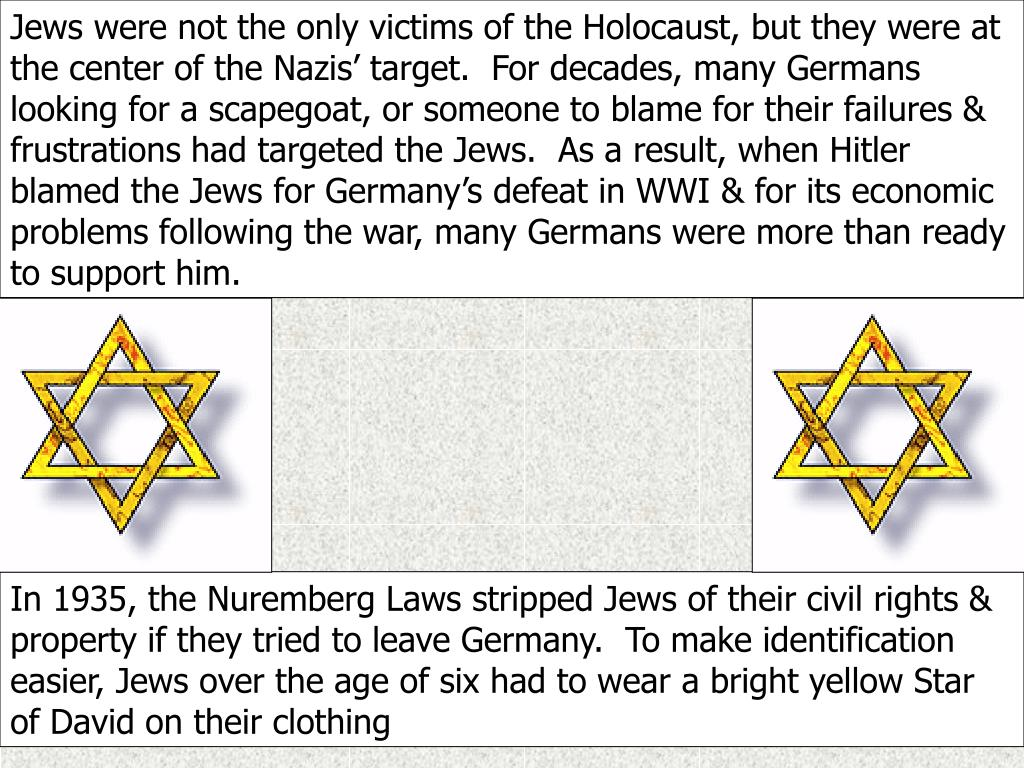 Jews were not the only victims of the Holocaust, but they were at the center of the Nazis' target.  For decades, many Germans looking for a scapegoat, or someone to blame for their failures & frustrations had targeted the Jews.  As a result, when Hitler blamed the Jews for Germany's defeat in WWI & for its economic problems following the war, many Germans were more than ready to support him.