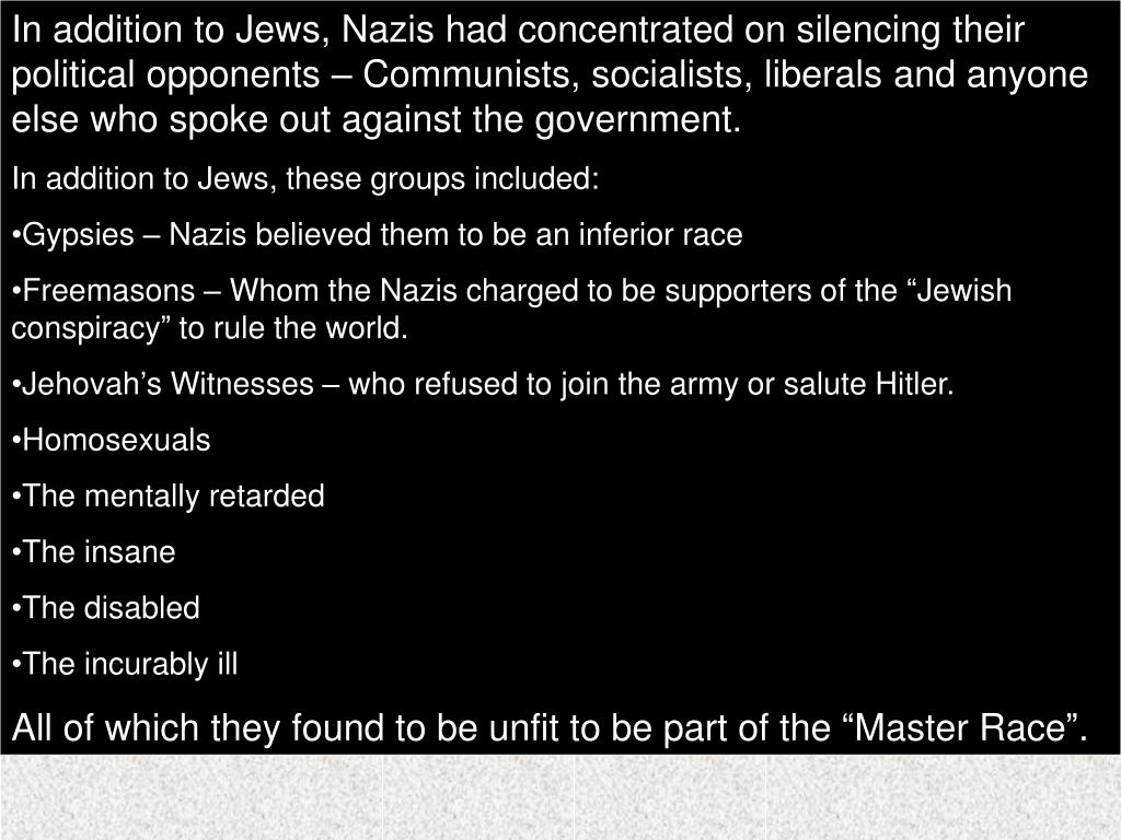 In addition to Jews, Nazis had concentrated on silencing their political opponents – Communists, socialists, liberals and anyone else who spoke out against the government.