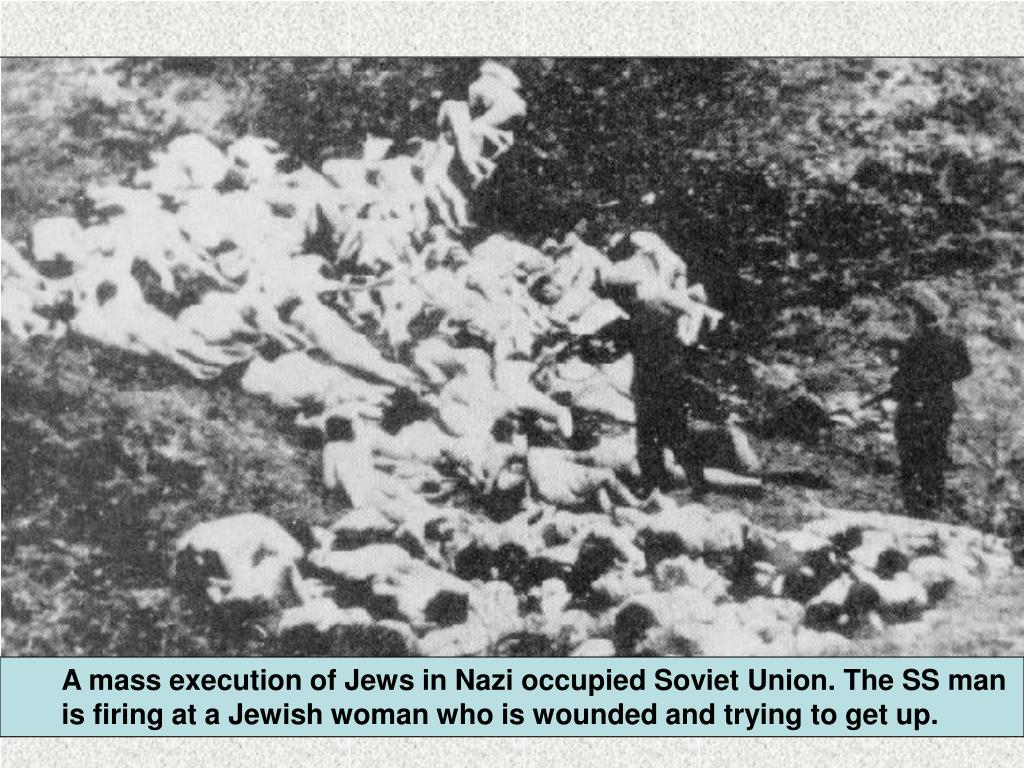 A mass execution of Jews in Nazi occupied Soviet Union. The SS man is firing at a Jewish woman who is wounded and trying to get up.