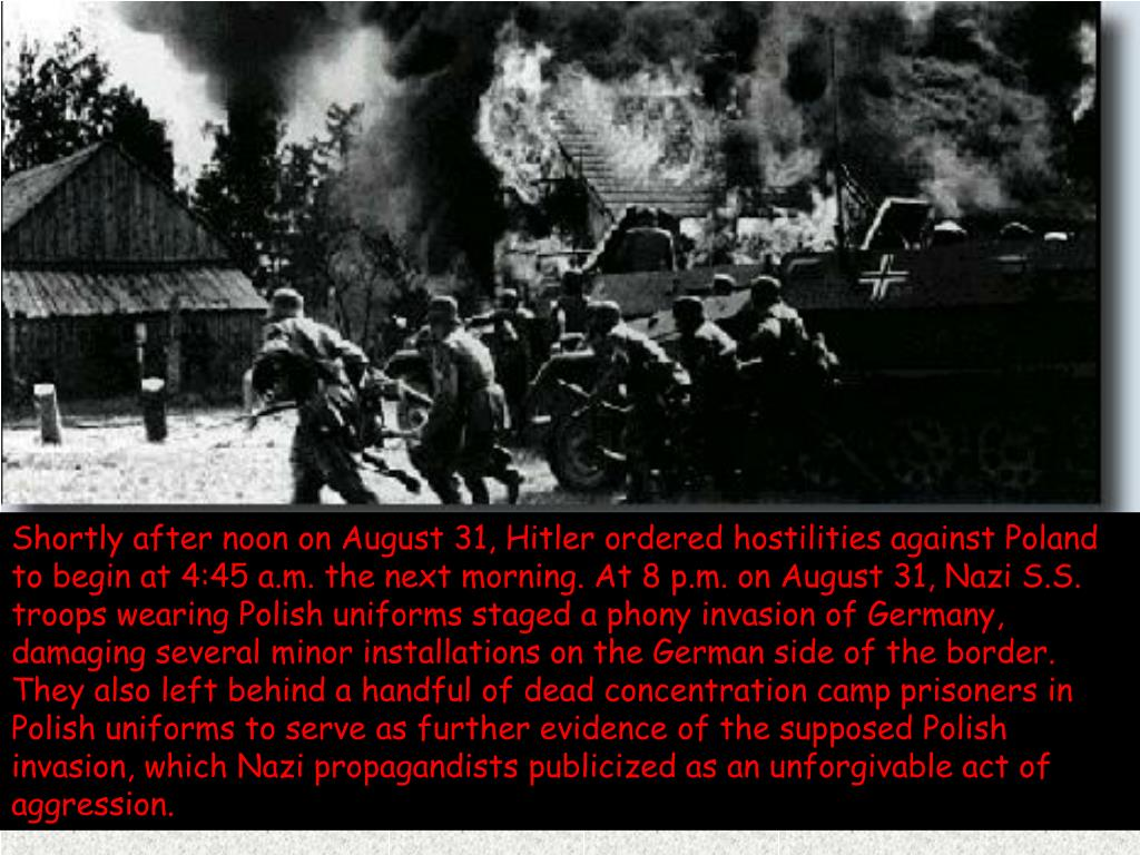 Shortly after noon on August 31, Hitler ordered hostilities against Poland to begin at 4:45 a.m. the next morning. At 8 p.m. on August 31, Nazi S.S. troops wearing Polish uniforms staged a phony invasion of Germany, damaging several minor installations on the German side of the border. They also left behind a handful of dead concentration camp prisoners in Polish uniforms to serve as further evidence of the supposed Polish invasion, which Nazi propagandists publicized as an unforgivable act of aggression.
