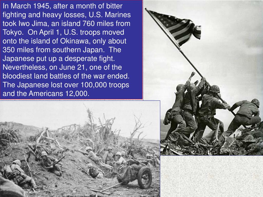 In March 1945, after a month of bitter fighting and heavy losses, U.S. Marines took Iwo Jima, an island 760 miles from Tokyo.  On April 1, U.S. troops moved onto the island of Okinawa, only about 350 miles from southern Japan.  The Japanese put up a desperate fight.  Nevertheless, on June 21, one of the bloodiest land battles of the war ended.  The Japanese lost over 100,000 troops and the Americans 12,000.
