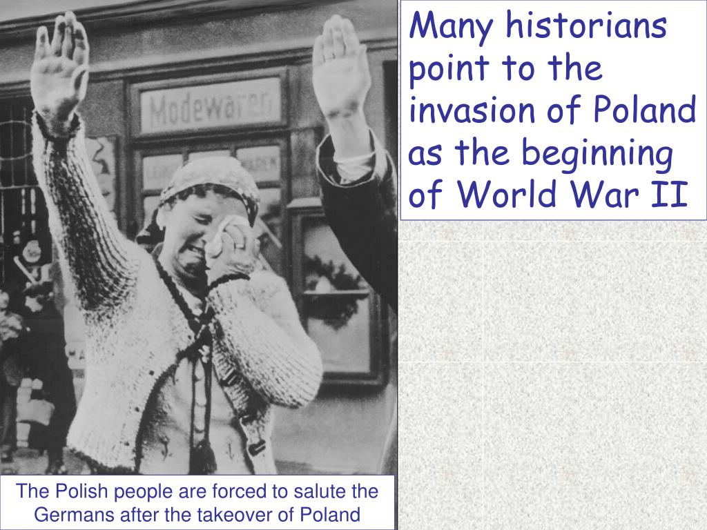 Many historians point to the invasion of Poland as the beginning of World War II
