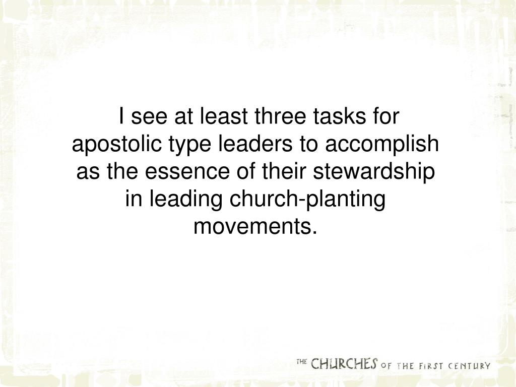 I see at least three tasks for apostolic type leaders to accomplish as the essence of their stewardship in leading church-planting movements.