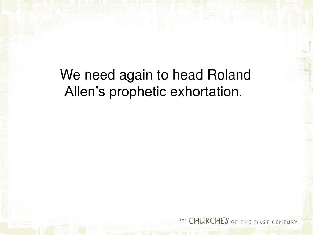 We need again to head Roland Allen's prophetic exhortation.
