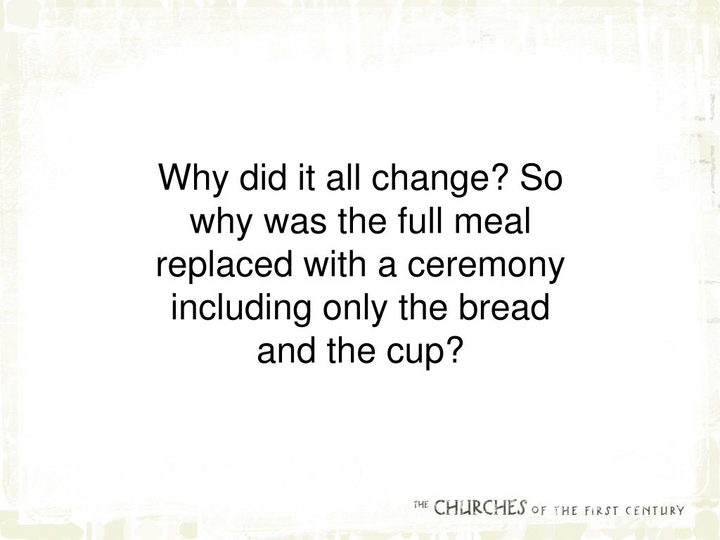 Why did it all change? So why was the full meal replaced with a ceremony including only the bread and the cup?