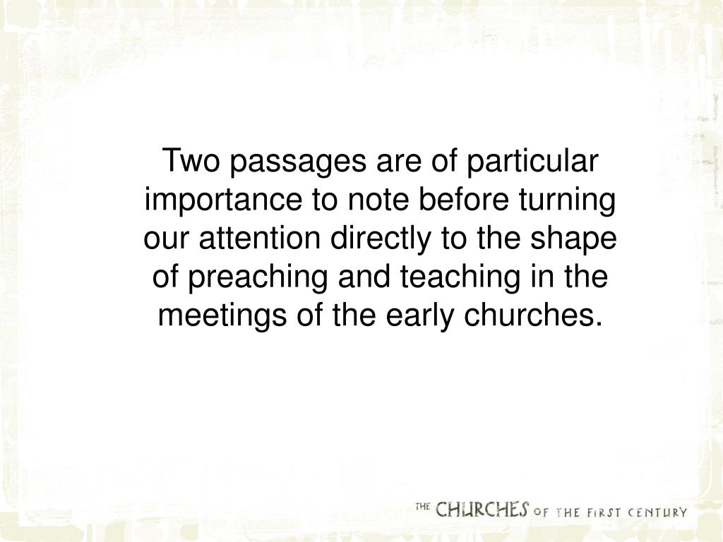 Two passages are of particular importance to note before turning our attention directly to the shape of preaching and teaching in the meetings of the early churches.