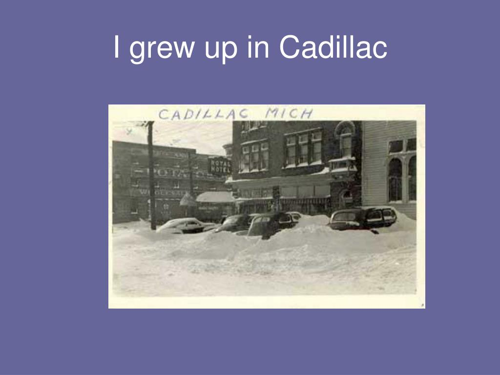 I grew up in Cadillac