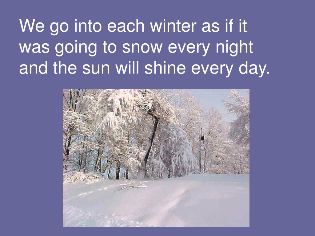 We go into each winter as if it was going to snow every night and the sun will shine every day.