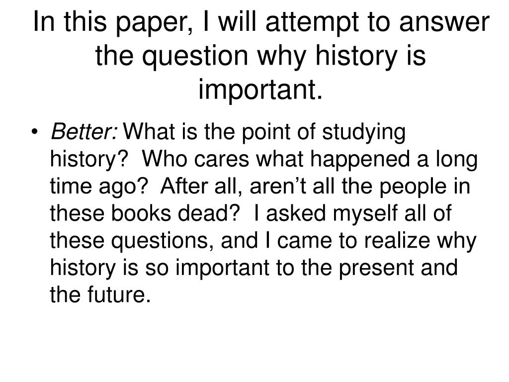 In this paper, I will attempt to answer the question why history is important.