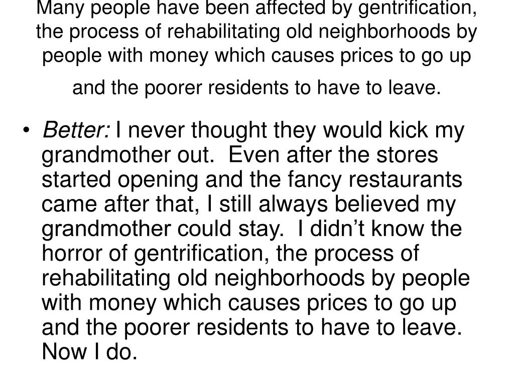 Many people have been affected by gentrification, the process of rehabilitating old neighborhoods by people with money which causes prices to go up and the poorer residents to have to leave.