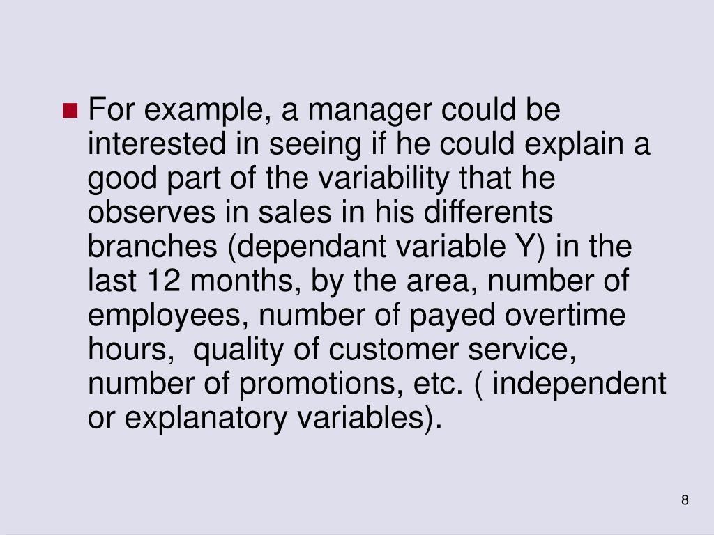 For example, a manager could be interested in seeing if he could explain a good part of the variability that he observes in sales in his differents branches (dependant variable Y) in the last 12 months, by the area, number of employees, number of payed overtime hours,  quality of customer service, number of promotions, etc. ( independent or explanatory variables).