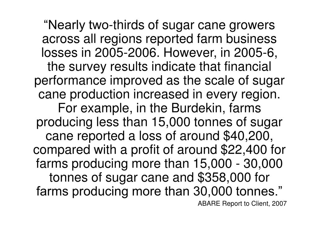 """Nearly two-thirds of sugar cane growers across all regions reported farm business losses in 2005-2006. However, in 2005-6, the survey results indicate that financial performance improved as the scale of sugar cane production increased in every region. For example, in the Burdekin, farms producing less than 15,000 tonnes of sugar cane reported a loss of around $40,200, compared with a profit of around $22,400 for farms producing more than 15,000 - 30,000 tonnes of sugar cane and $358,000 for farms producing more than 30,000 tonnes."""