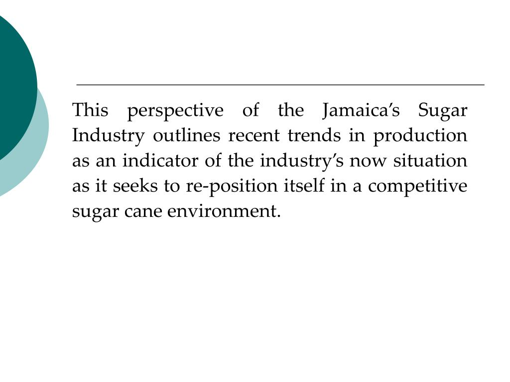 This perspective of the Jamaica's Sugar Industry outlines recent trends in production as an indicator of the industry's now situation as it seeks to re-position itself in a competitive sugar cane environment.