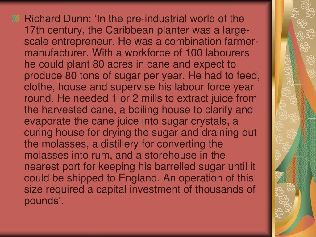 Richard Dunn: 'In the pre-industrial world of the 17th century, the Caribbean planter was a large-scale entrepreneur. He was a combination farmer-manufacturer. With a workforce of 100 labourers he could plant 80 acres in cane and expect to produce 80 tons of sugar per year. He had to feed, clothe, house and supervise his labour force year round. He needed 1 or 2 mills to extract juice from the harvested cane, a boiling house to clarify and evaporate the cane juice into sugar crystals, a curing house for drying the sugar and draining out the molasses, a distillery for converting the molasses into rum, and a storehouse in the nearest port for keeping his barrelled sugar until it could be shipped to England. An operation of this size required a capital investment of thousands of pounds'.