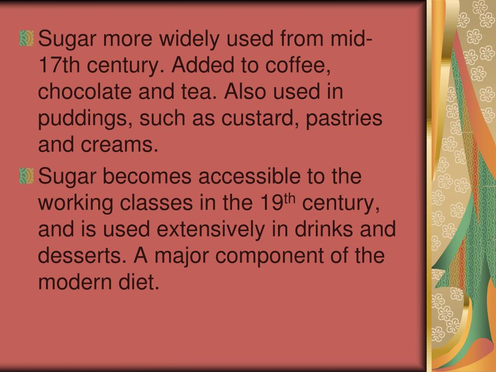 Sugar more widely used from mid-17th century. Added to coffee, chocolate and tea. Also used in puddings, such as custard, pastries and creams.