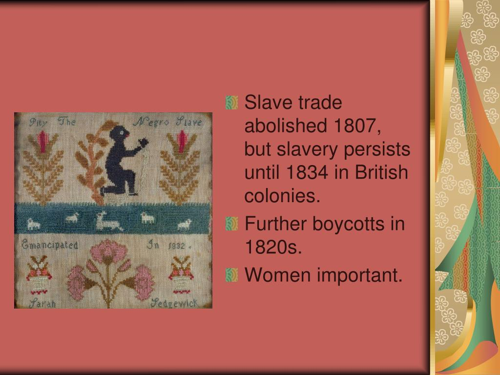 Slave trade abolished 1807, but slavery persists until 1834 in British colonies.