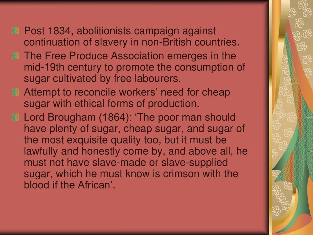 Post 1834, abolitionists campaign against continuation of slavery in non-British countries.