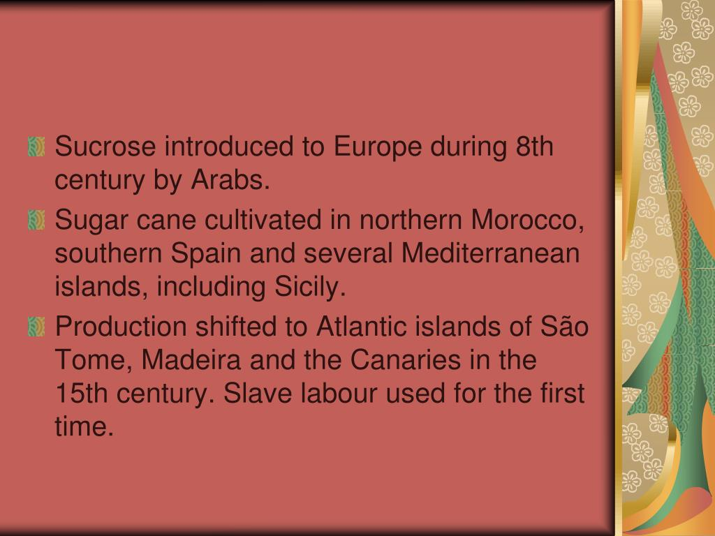 Sucrose introduced to Europe during 8th century by Arabs.