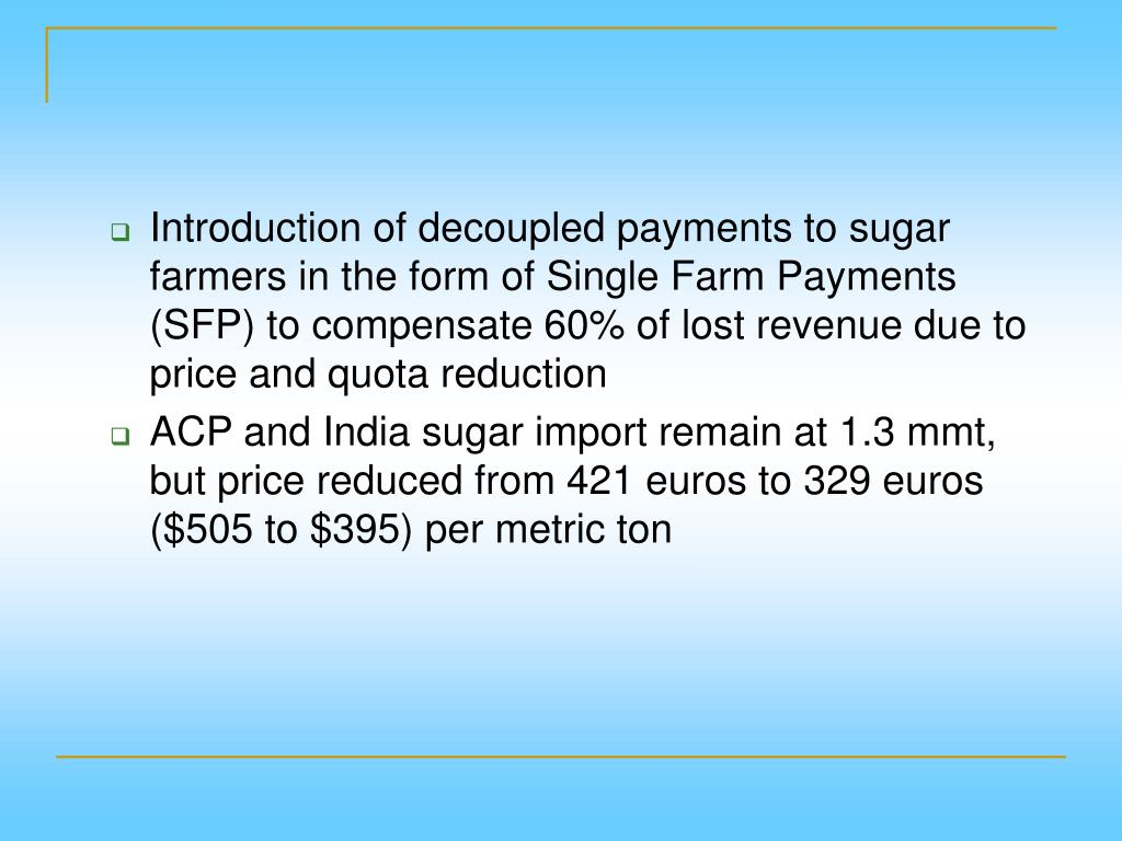 Introduction of decoupled payments to sugar farmers in the form of Single Farm Payments (SFP) to compensate 60% of lost revenue due to price and quota reduction