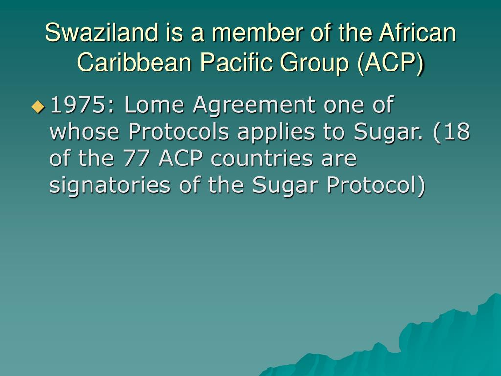 Swaziland is a member of the African Caribbean Pacific Group (ACP)
