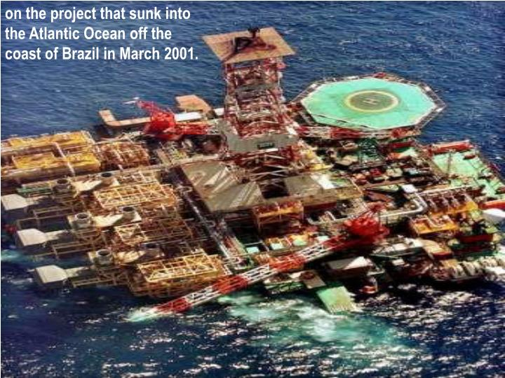 on the project that sunk into the Atlantic Ocean off the coast of Brazil in March 2001.