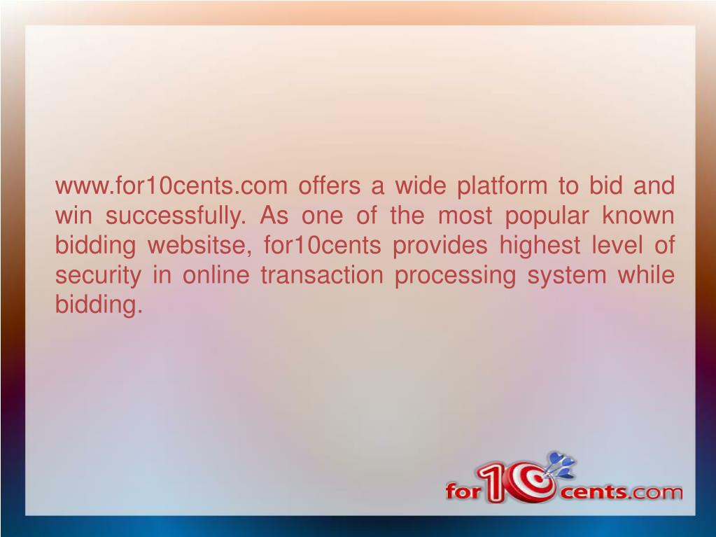 www.for10cents.com offers a wide platform to bid and win successfully. As one of the most popular known bidding websitse, for10cents provides highest level of security in online transaction processing system while bidding.