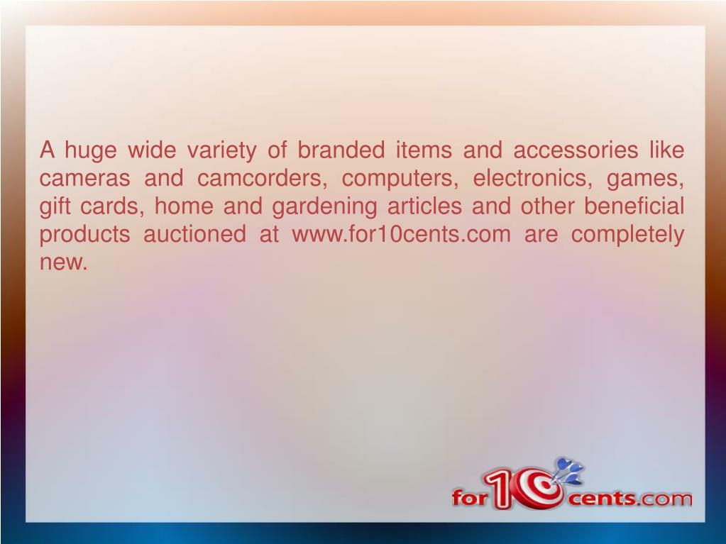 A huge wide variety of branded items and accessories like cameras and camcorders, computers, electronics, games, gift cards, home and gardening articles and other beneficial products auctioned at www.for10cents.com are completely new.