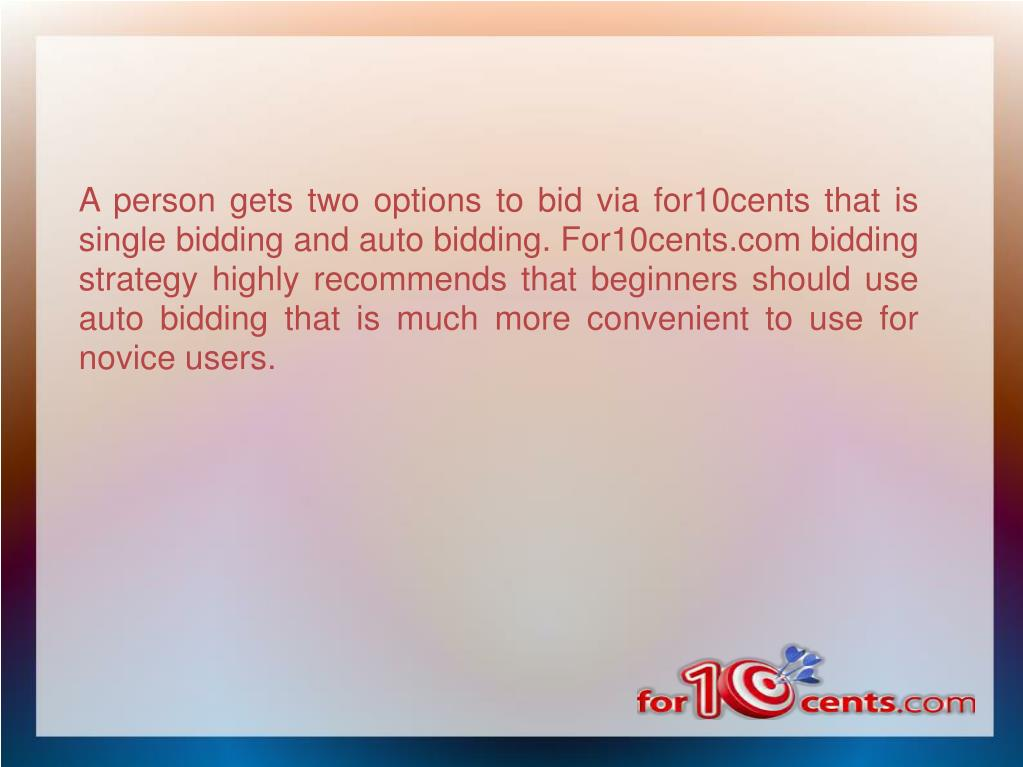 A person gets two options to bid via for10cents that is single bidding and auto bidding. For10cents.com bidding strategy highly recommends that beginners should use auto bidding that is much more convenient to use for novice users.