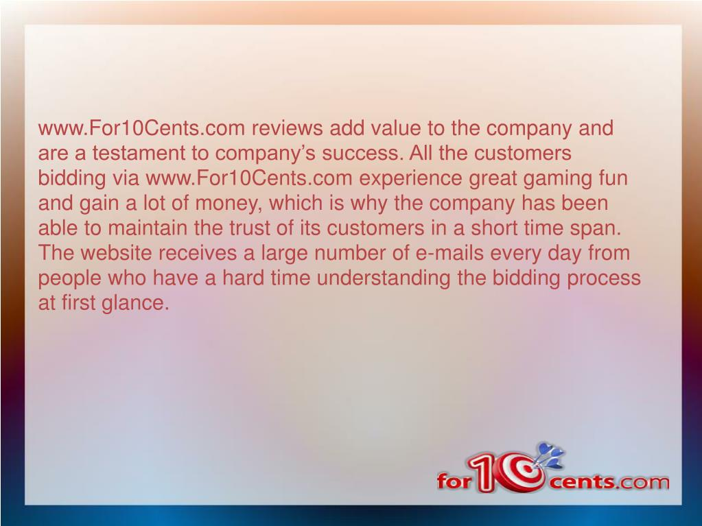 www.For10Cents.com reviews add value to the company and are a testament to company's success. All the customers bidding via www.For10Cents.com experience great gaming fun and gain a lot of money, which is why the company has been able to maintain the trust of its customers in a short time span. The website receives a large number of e-mails every day from people who have a hard time understanding the bidding process at first glance.
