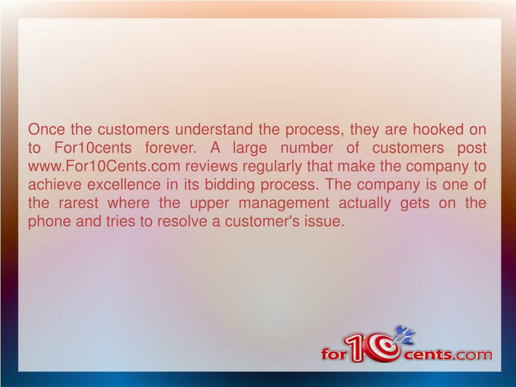 Once the customers understand the process, they are hooked on to For10cents forever. A large number of customers post www.For10Cents.com reviews regularly that make the company to achieve excellence in its bidding process. The company is one of the rarest where the upper management actually gets on the phone and tries to resolve a customer's issue.