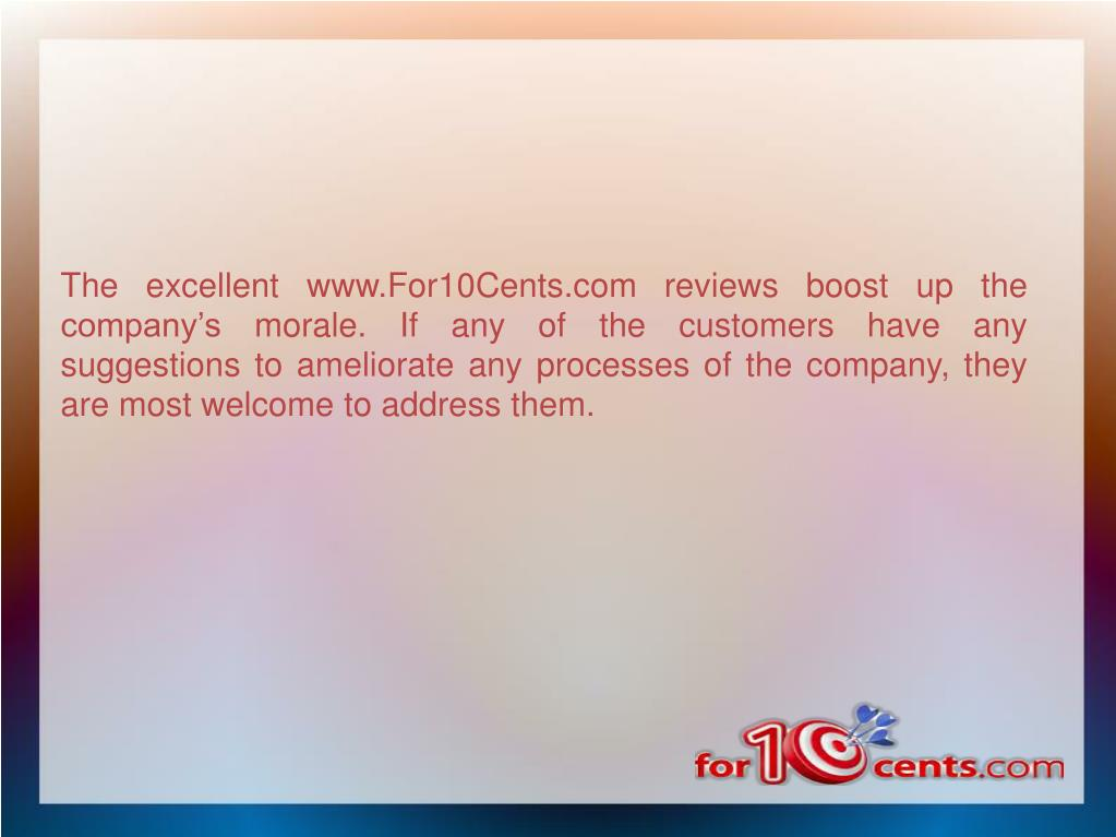 The excellent www.For10Cents.com reviews boost up the company's morale. If any of the customers have any suggestions to ameliorate any processes of the company, they are most welcome to address them.