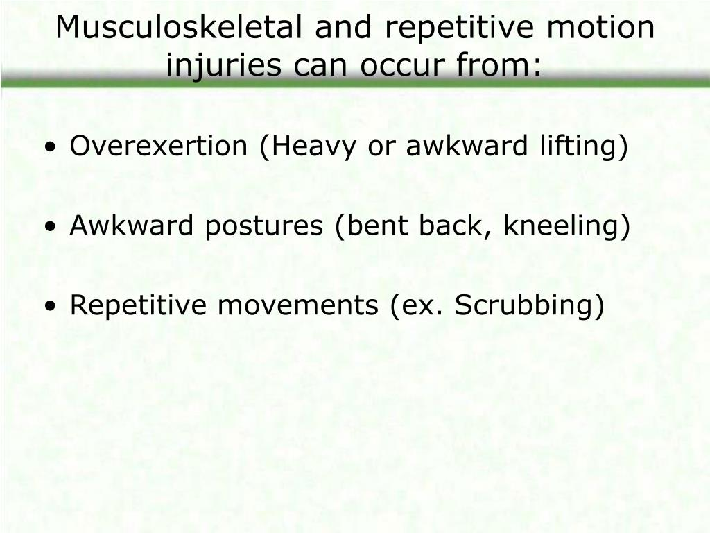 Musculoskeletal and repetitive motion injuries can occur from: