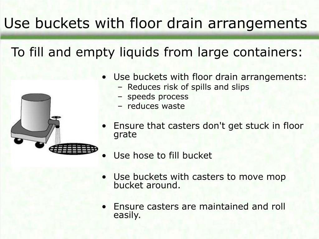 Use buckets with floor drain arrangements