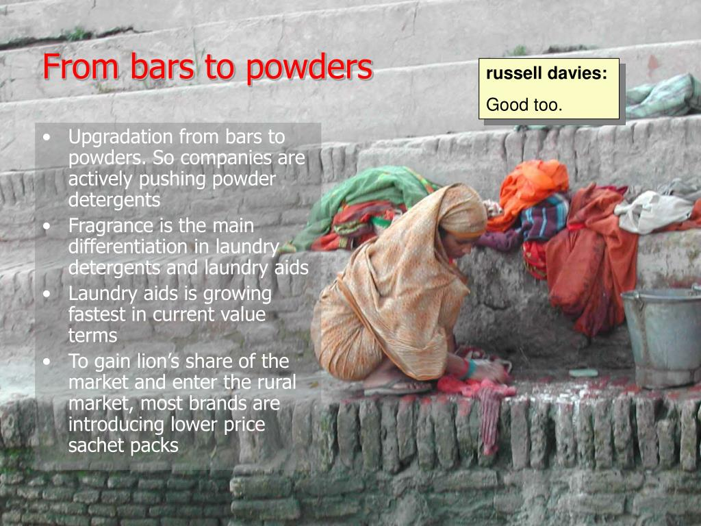 Upgradation from bars to powders. So companies are actively pushing powder detergents