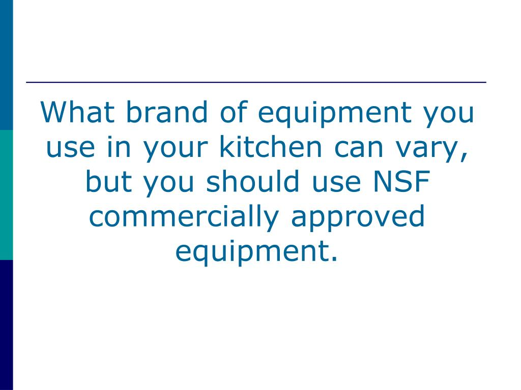 What brand of equipment you use in your kitchen can vary, but you should use NSF commercially approved equipment.