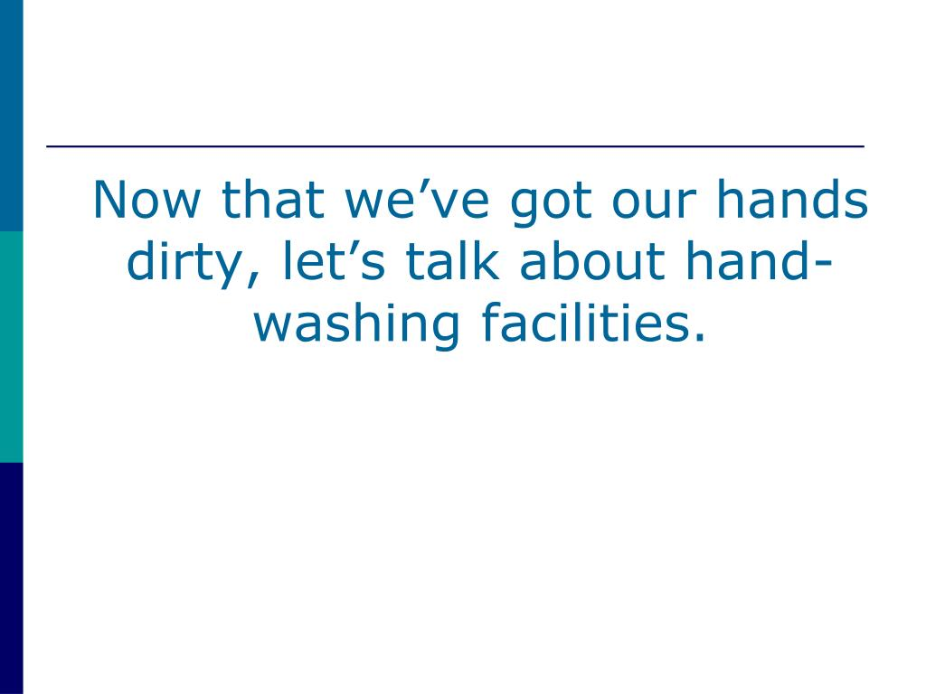 Now that we've got our hands dirty, let's talk about hand-washing facilities.