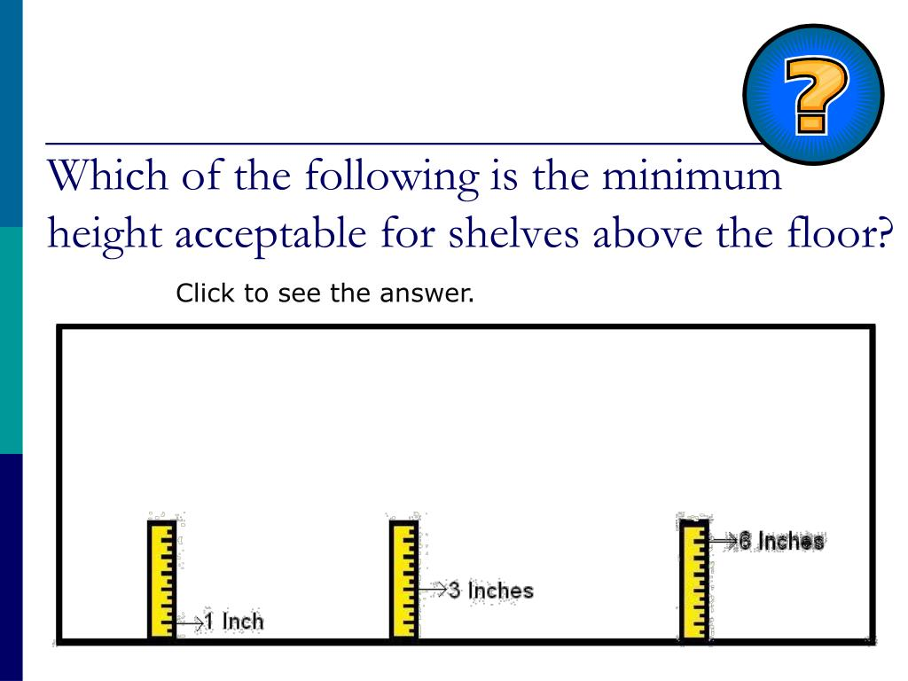 Which of the following is the minimum height acceptable for shelves above the floor?