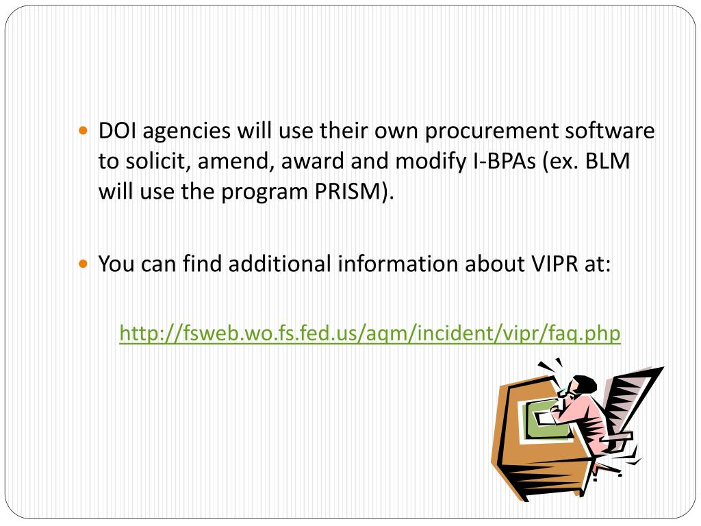 DOI agencies will use their own procurement software to solicit, amend, award and modify I-BPAs (ex. BLM will use the program PRISM).