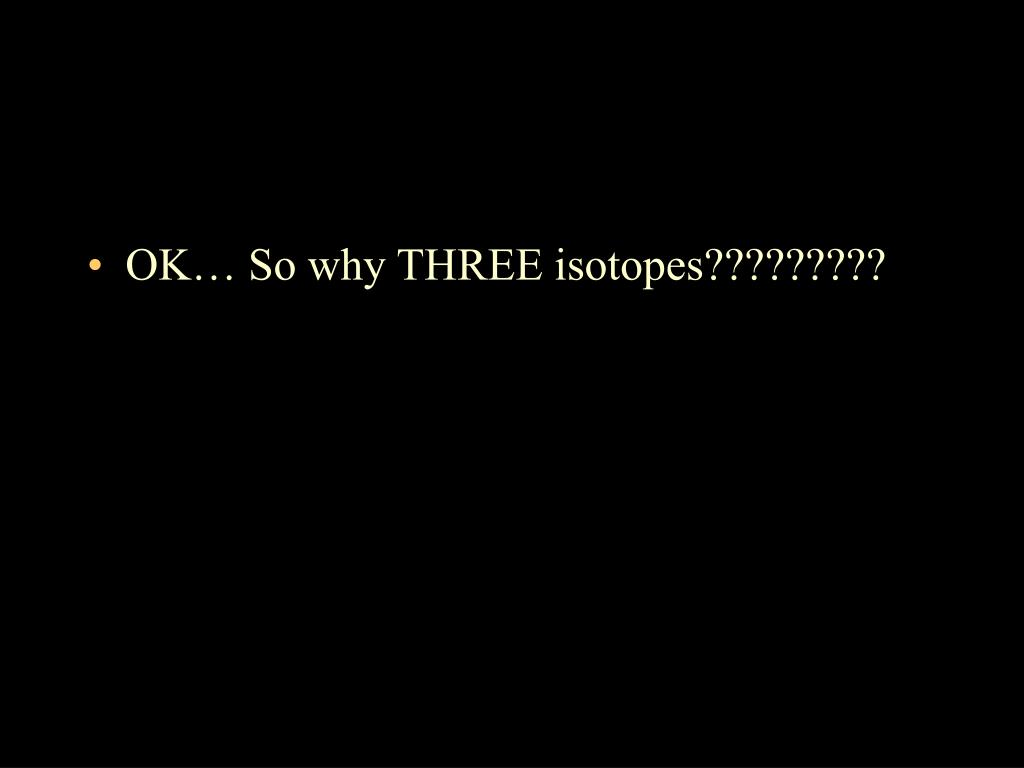OK… So why THREE isotopes?????????