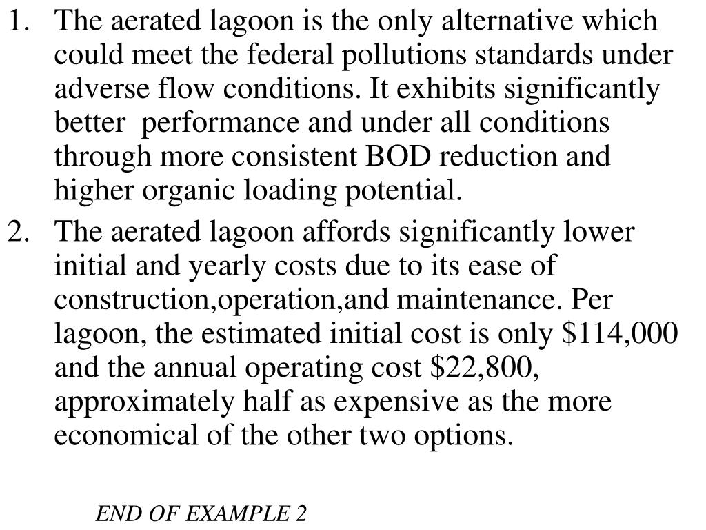 The aerated lagoon is the only alternative which could meet the federal pollutions standards under adverse flow conditions. It exhibits significantly better  performance and under all conditions through more consistent BOD reduction and higher organic loading potential.