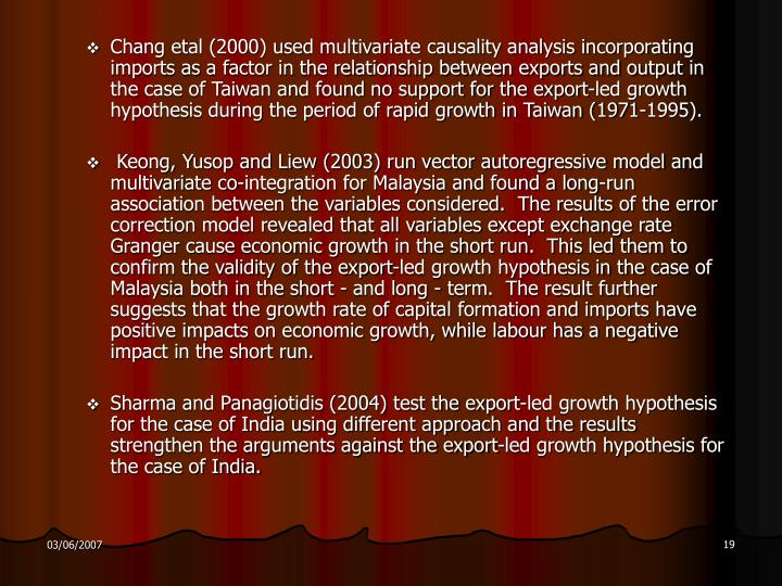 Chang etal (2000) used multivariate causality analysis incorporating imports as a factor in the relationship between exports and output in the case of Taiwan and found no support for the export-led growth hypothesis during the period of rapid growth in Taiwan (1971-1995).