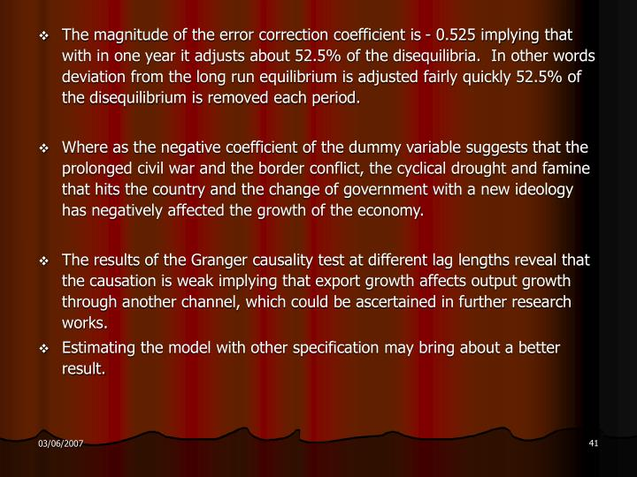 The magnitude of the error correction coefficient is - 0.525 implying that with in one year it adjusts about 52.5% of the disequilibria.  In other words deviation from the long run equilibrium is adjusted fairly quickly 52.5% of the disequilibrium is removed each period.
