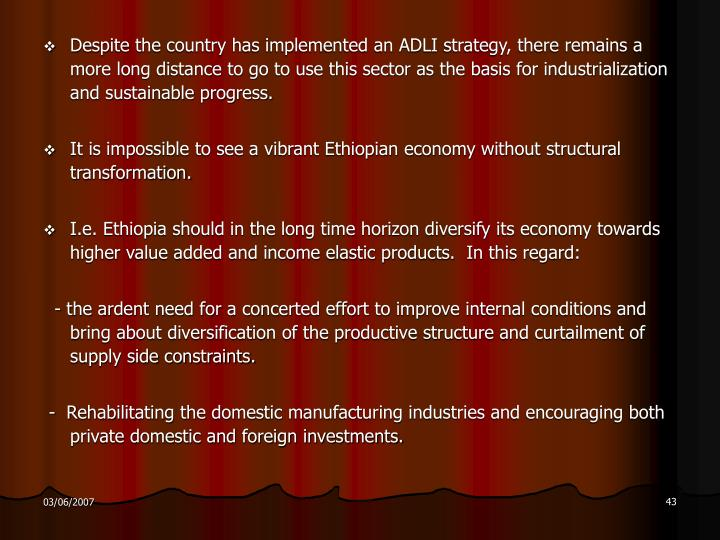 Despite the country has implemented an ADLI strategy, there remains a more long distance to go to use this sector as the basis for industrialization and sustainable progress.