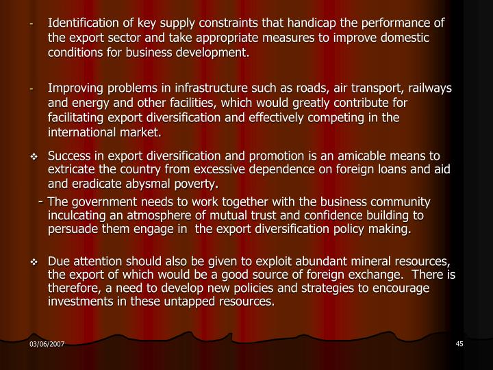 Identification of key supply constraints that handicap the performance of the export sector and take appropriate measures to improve domestic conditions for business development.