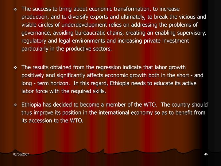 The success to bring about economic transformation, to increase production, and to diversify exports and ultimately, to break the vicious and visible circles of underdevelopment relies on addressing the problems of governance, avoiding bureaucratic chains, creating an enabling supervisory, regulatory and legal environments and increasing private investment particularly in the productive sectors.
