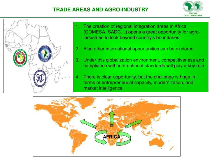 The creation of regional integration areas in Africa (COMESA, SADC…) opens a great opportunity for agro-industries to look beyond country's boundaries.