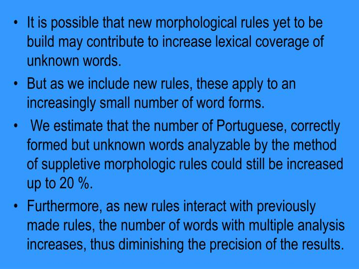 It is possible that new morphological rules yet to be build may contribute to increase lexical coverage of unknown words.