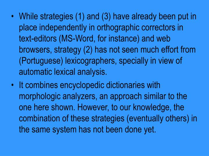 While strategies (1) and (3) have already been put in place independently in orthographic correctors in text-editors (MS-Word, for instance) and web browsers, strategy (2) has not seen much effort from (Portuguese) lexicographers, specially in view of automatic lexical analysis.